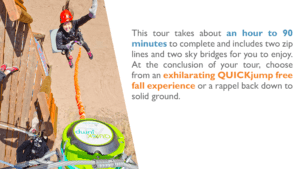 This tour takes about an hour to 90 minutes to complete and includes two zip lines and two sky bridges for you to enjoy. At the conclusion of your tour, choose from an exhilarating QUICKjump free fall experience or a rappel back down to solid ground.